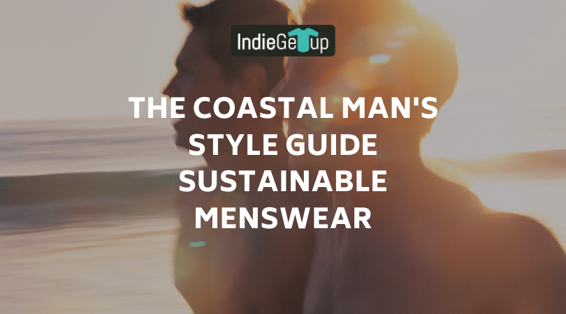 The Coastal Man's Style Guide | Sustainable Menswear